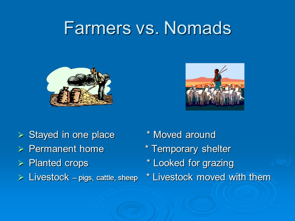 Farmers vs. Nomads Stayed in one place * Moved around
