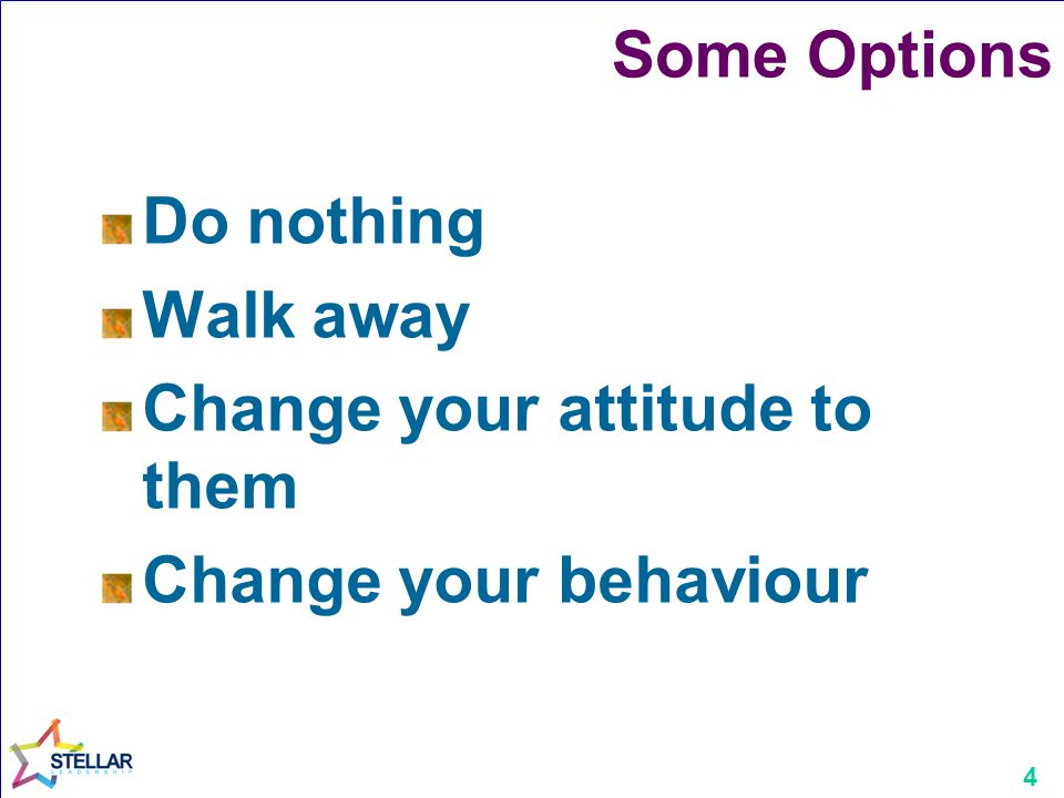 Some Options Do nothing Walk away Change your attitude to them Change your behaviour