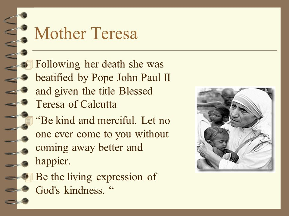 Mother Teresa Following her death she was beatified by Pope John Paul II and given the title Blessed Teresa of Calcutta.