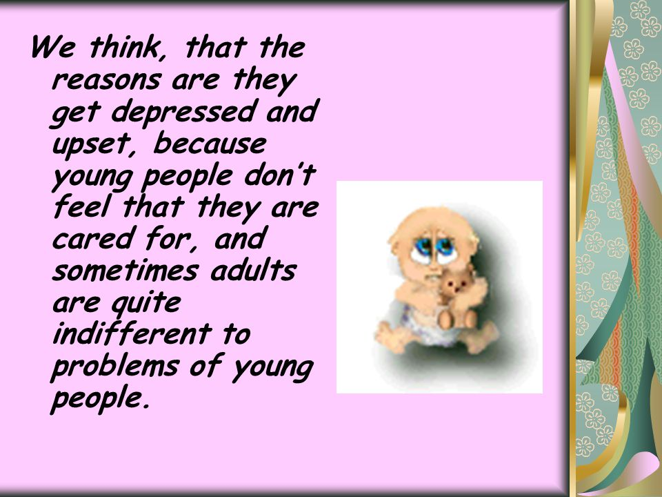 We think, that the reasons are they get depressed and upset, because young people don't feel that they are cared for, and sometimes adults are quite indifferent to problems of young people.