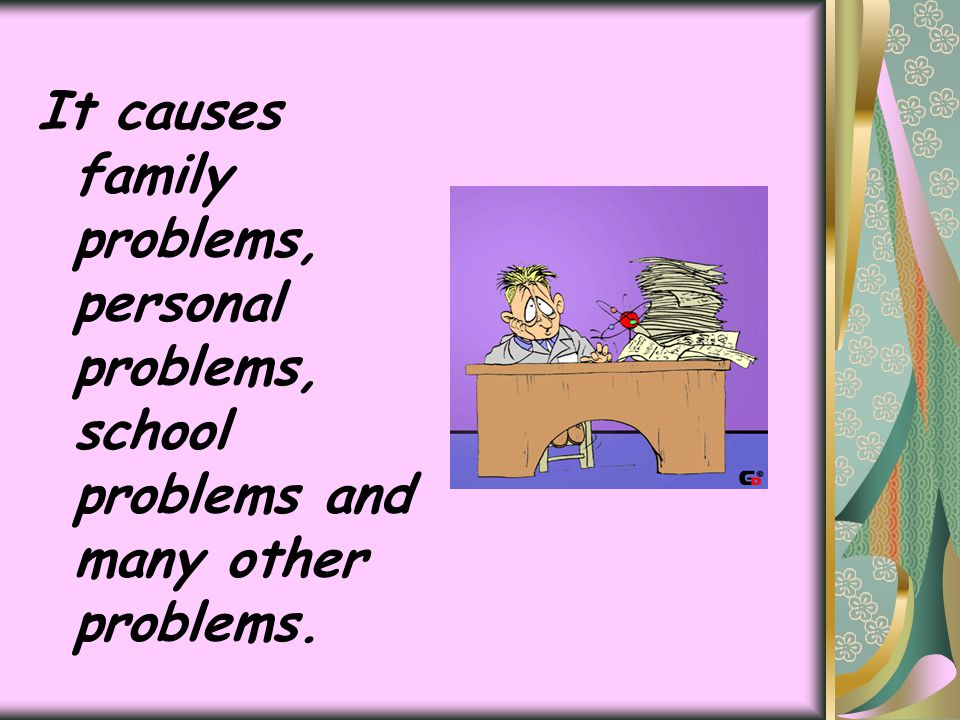 It causes family problems, personal problems, school problems and many other problems.