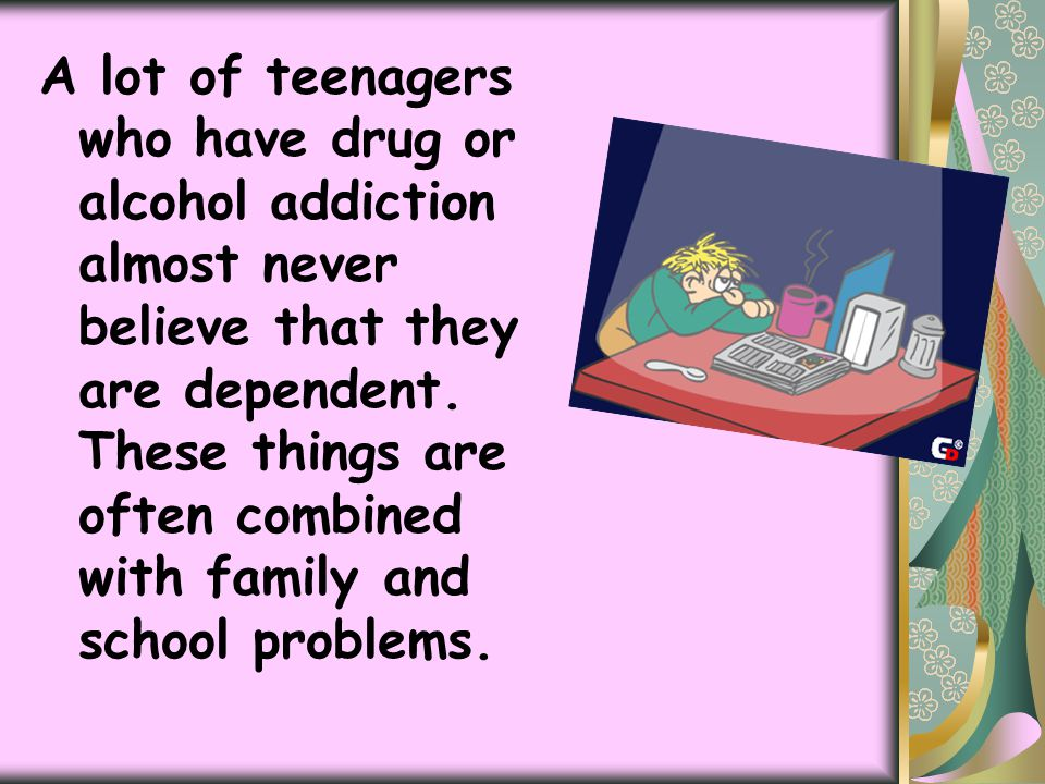 A lot of teenagers who have drug or alcohol addiction almost never believe that they are dependent.