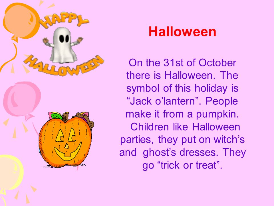 Halloween On the 31st of October there is Halloween. The symbol of this holiday is Jack o'lantern . People make it from a pumpkin.