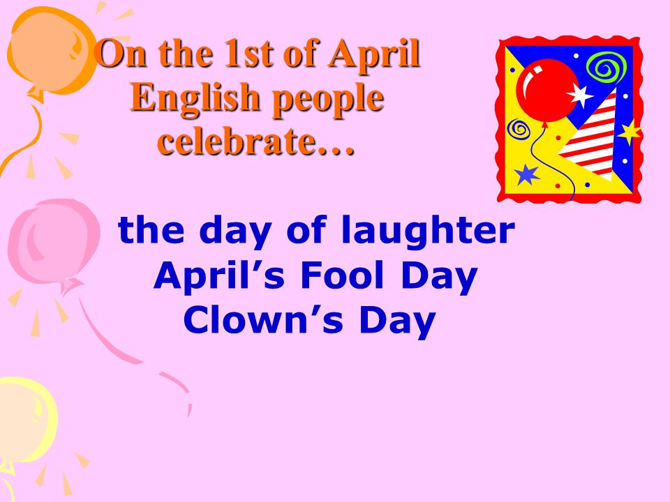 On the 1st of April English people celebrate…