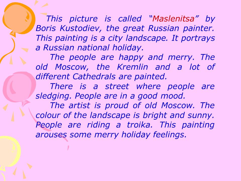 This picture is called Maslenitsa by Boris Kustodiev, the great Russian painter. This painting is a city landscape. It portrays a Russian national holiday.