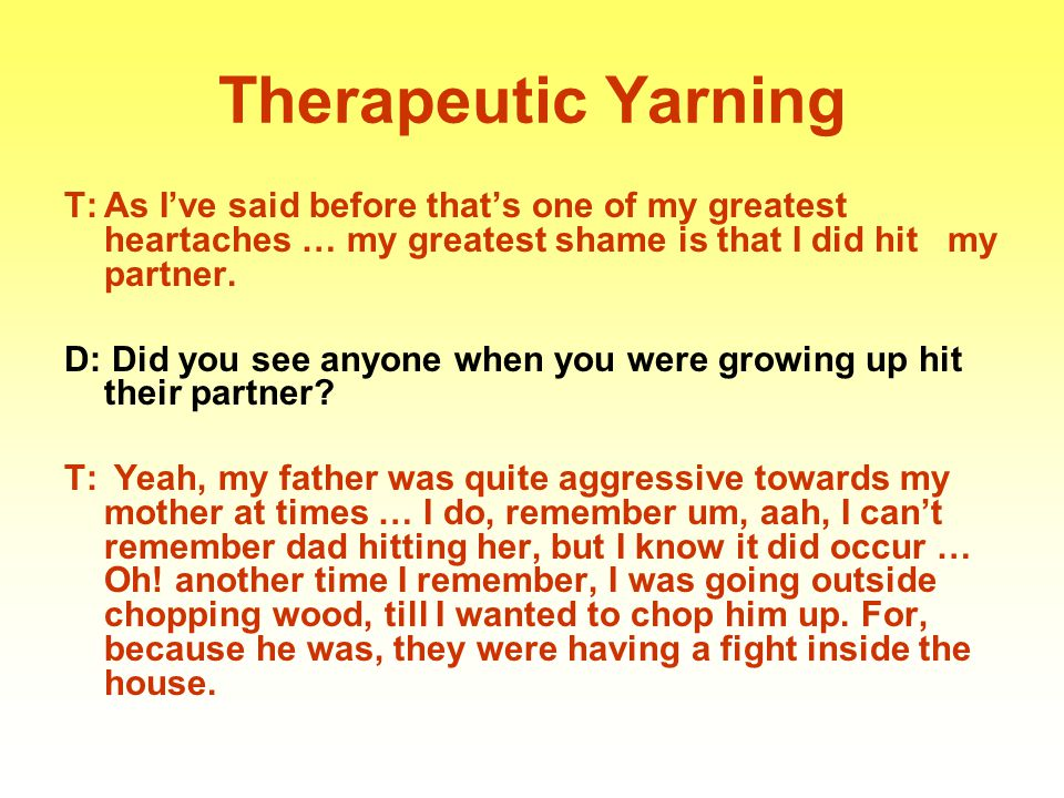 Therapeutic Yarning T: As I've said before that's one of my greatest heartaches … my greatest shame is that I did hit my partner.