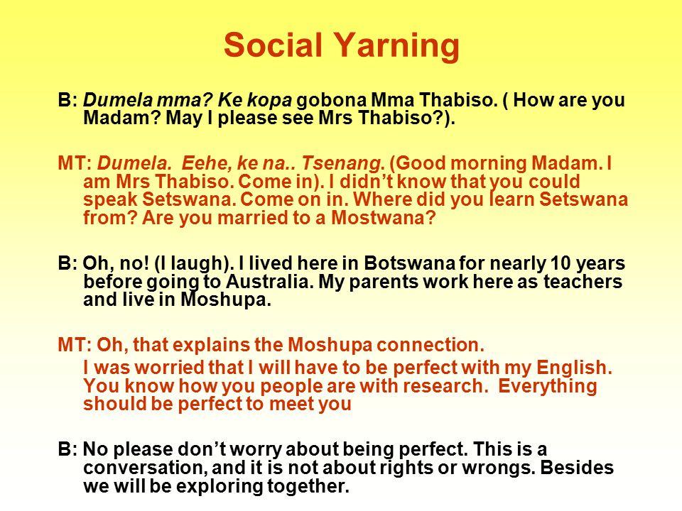 Social Yarning B: Dumela mma Ke kopa gobona Mma Thabiso. ( How are you Madam May I please see Mrs Thabiso ).