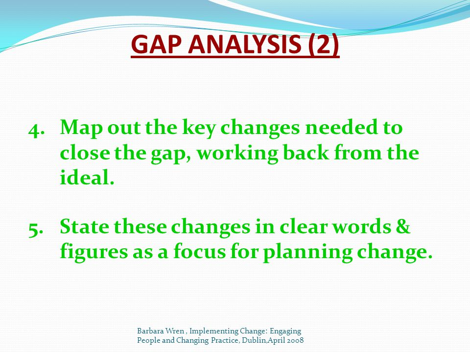 GAP ANALYSIS (2) Map out the key changes needed to close the gap, working back from the ideal.