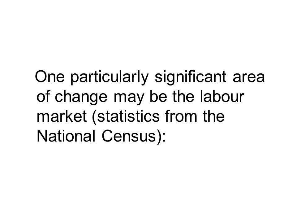 One particularly significant area of change may be the labour market (statistics from the National Census):