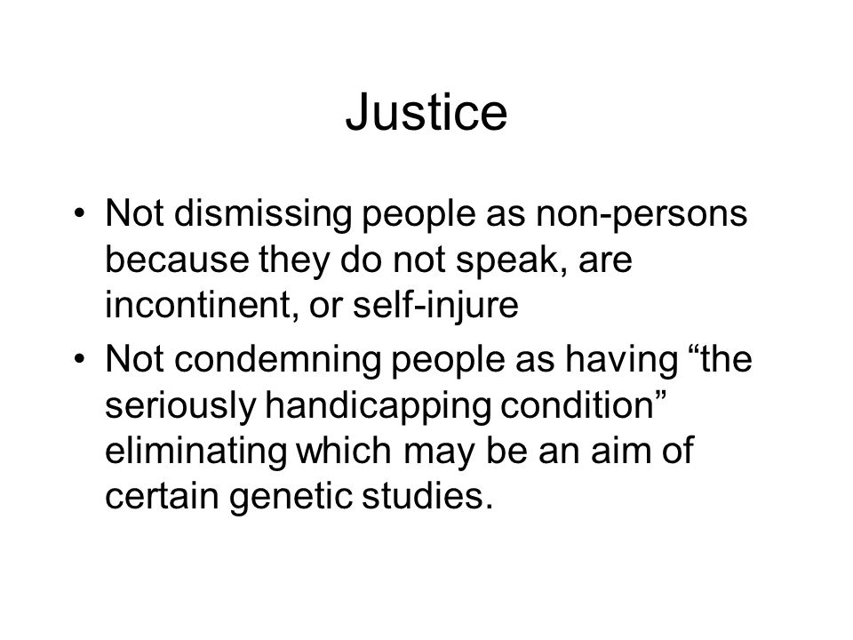 Justice Not dismissing people as non-persons because they do not speak, are incontinent, or self-injure.