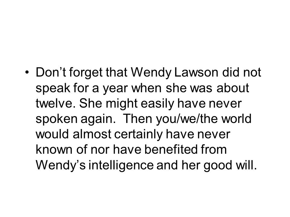 Don't forget that Wendy Lawson did not speak for a year when she was about twelve.