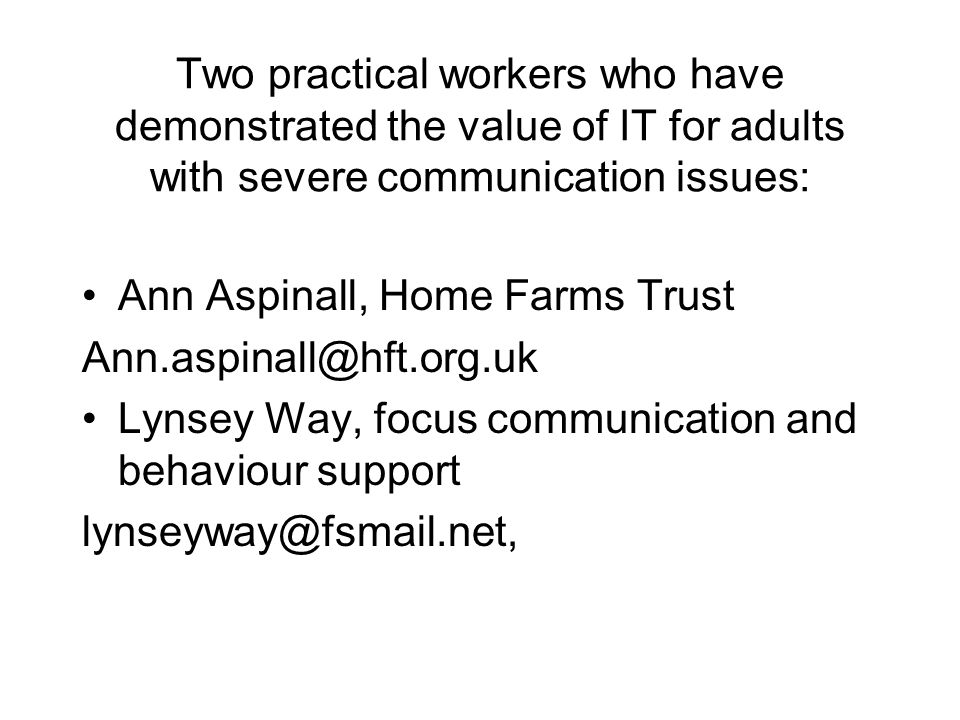 Two practical workers who have demonstrated the value of IT for adults with severe communication issues: