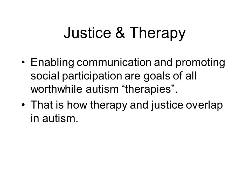 Justice & Therapy Enabling communication and promoting social participation are goals of all worthwhile autism therapies .