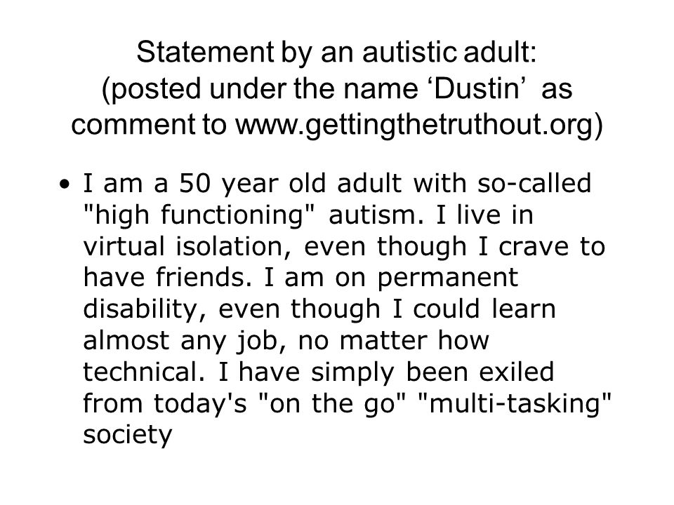 Statement by an autistic adult: (posted under the name 'Dustin' as comment to www.gettingthetruthout.org)