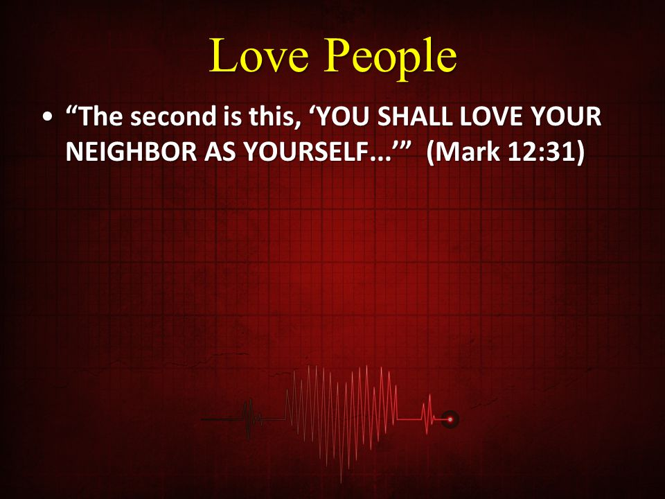 Love People The second is this, 'YOU SHALL LOVE YOUR NEIGHBOR AS YOURSELF...' (Mark 12:31)