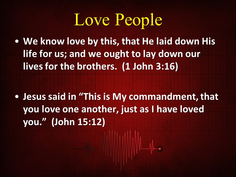 Love People We know love by this, that He laid down His life for us; and we ought to lay down our lives for the brothers. (1 John 3:16)