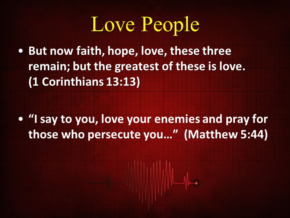 Love People But now faith, hope, love, these three remain; but the greatest of these is love. (1 Corinthians 13:13)