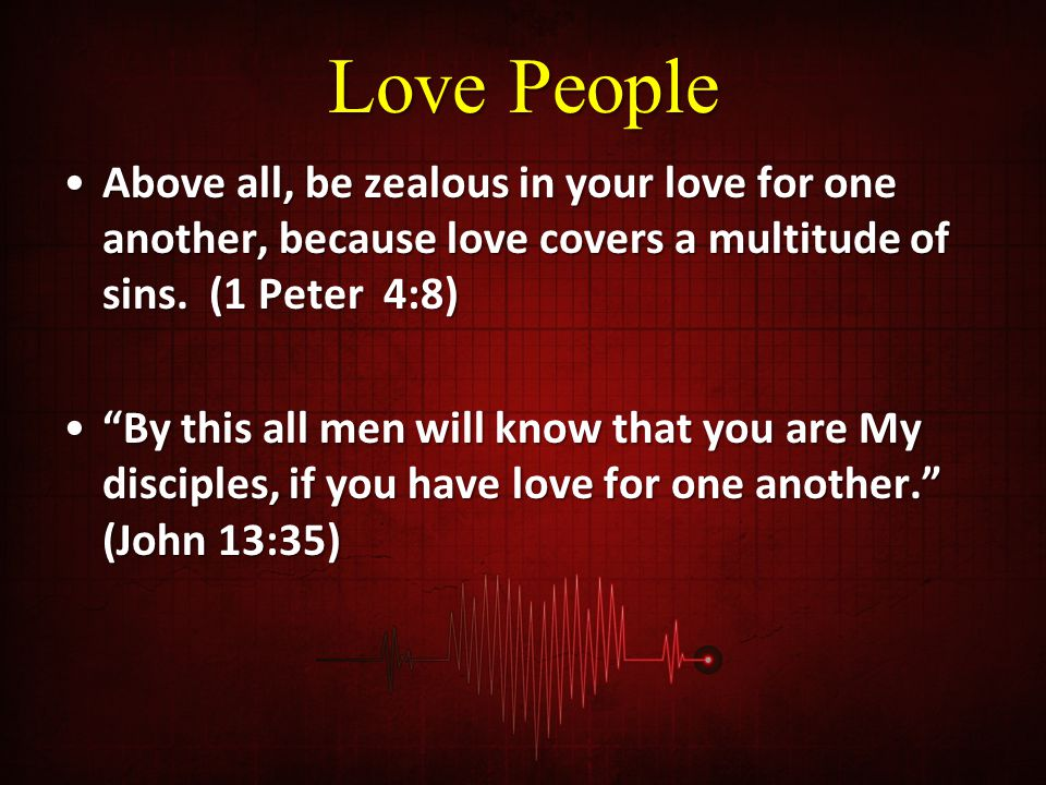 Love People Above all, be zealous in your love for one another, because love covers a multitude of sins. (1 Peter 4:8)