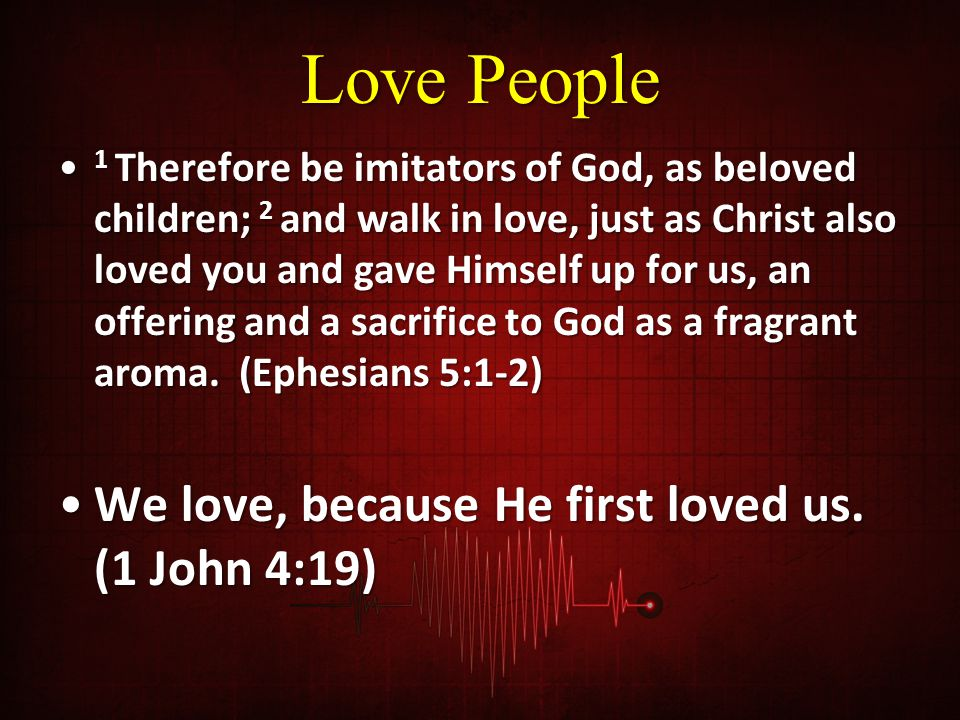 Love People We love, because He first loved us. (1 John 4:19)