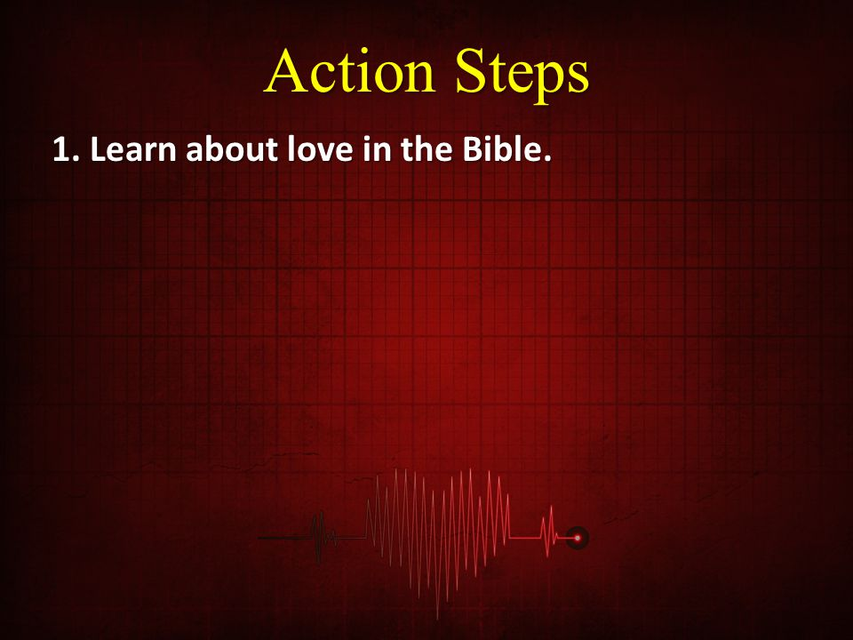 Action Steps 1. Learn about love in the Bible.