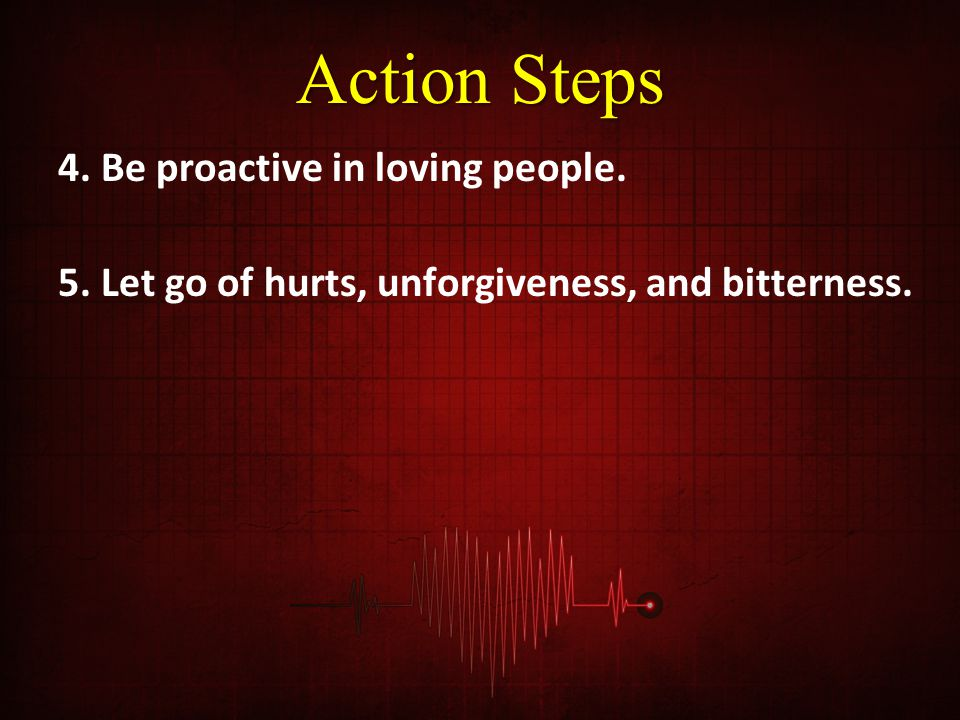 Action Steps 4. Be proactive in loving people. 5. Let go of hurts, unforgiveness, and bitterness.