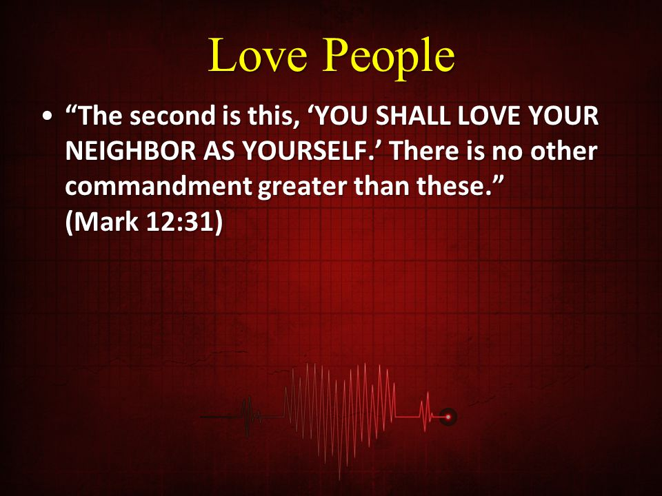 Love People The second is this, 'YOU SHALL LOVE YOUR NEIGHBOR AS YOURSELF.' There is no other commandment greater than these. (Mark 12:31)
