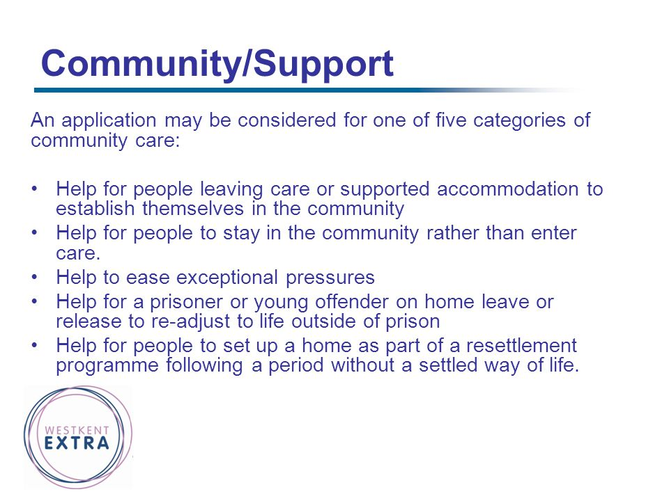 Community/Support An application may be considered for one of five categories of community care: