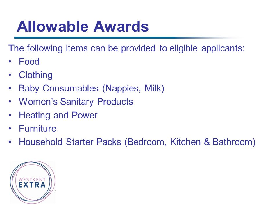 Allowable Awards The following items can be provided to eligible applicants: Food. Clothing. Baby Consumables (Nappies, Milk)