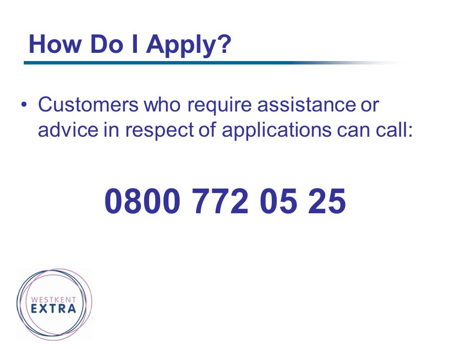 How Do I Apply Customers who require assistance or advice in respect of applications can call: