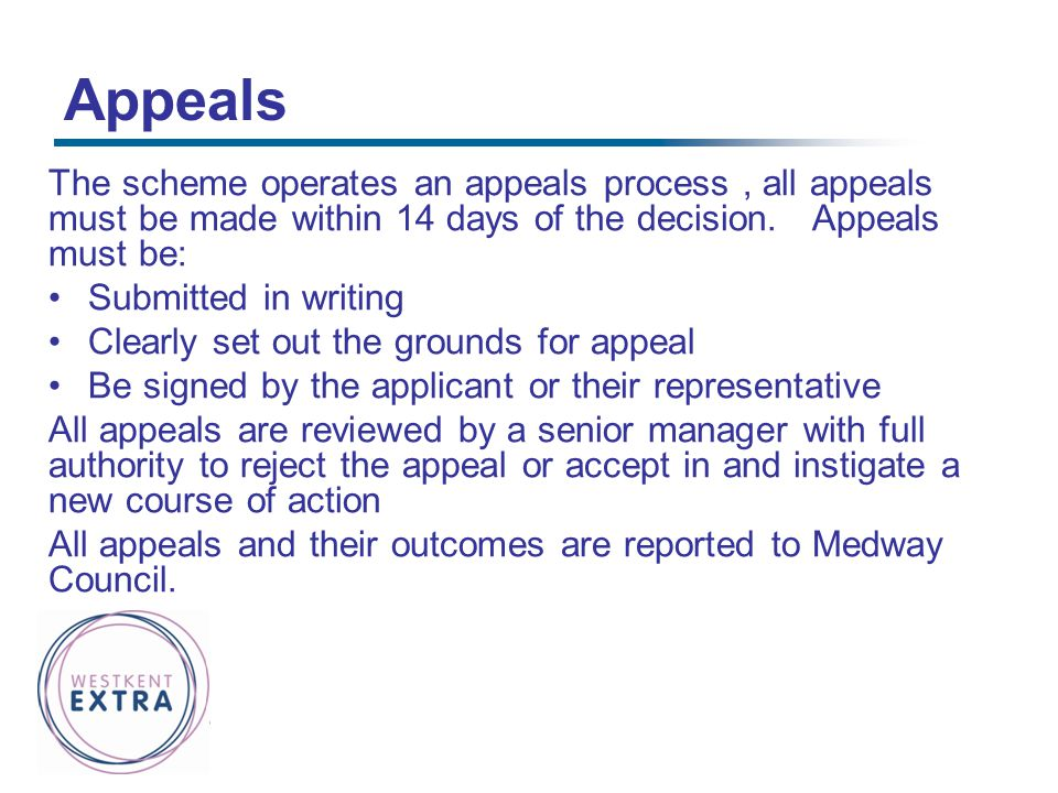 Appeals The scheme operates an appeals process , all appeals must be made within 14 days of the decision. Appeals must be:
