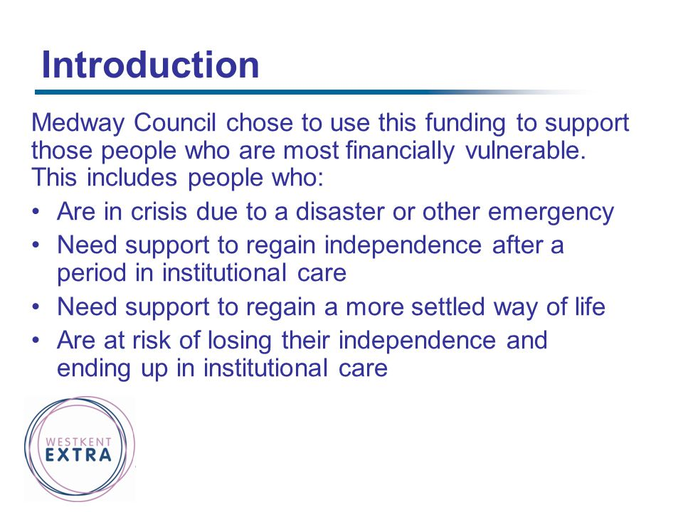 Introduction Medway Council chose to use this funding to support those people who are most financially vulnerable. This includes people who: