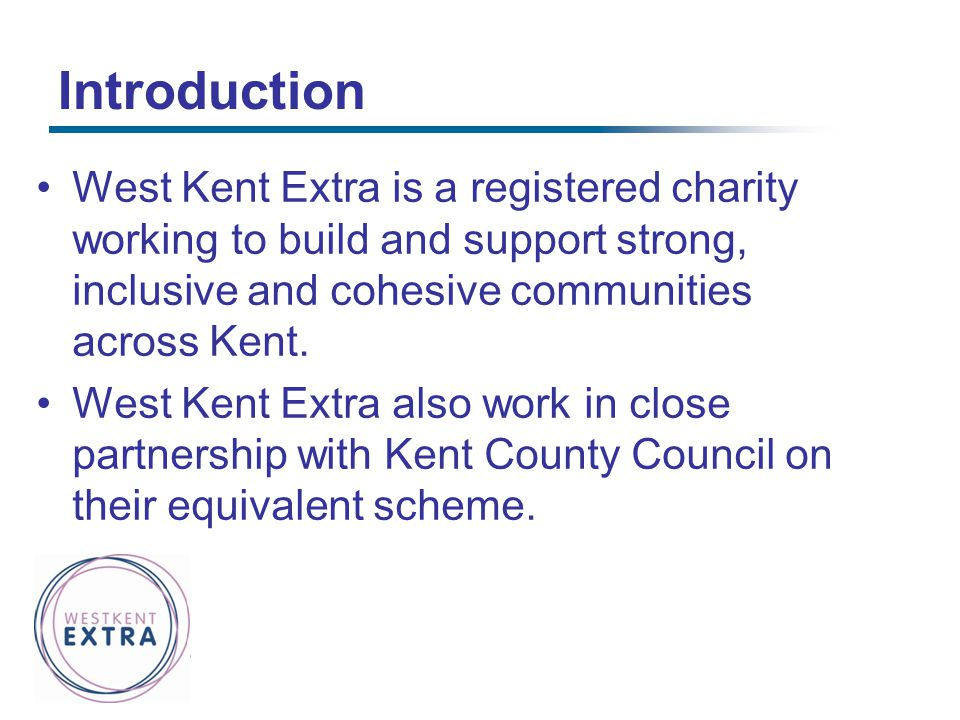 Introduction West Kent Extra is a registered charity working to build and support strong, inclusive and cohesive communities across Kent.