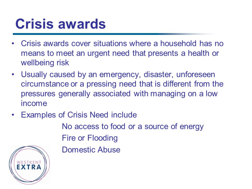 Crisis awards Crisis awards cover situations where a household has no means to meet an urgent need that presents a health or wellbeing risk.