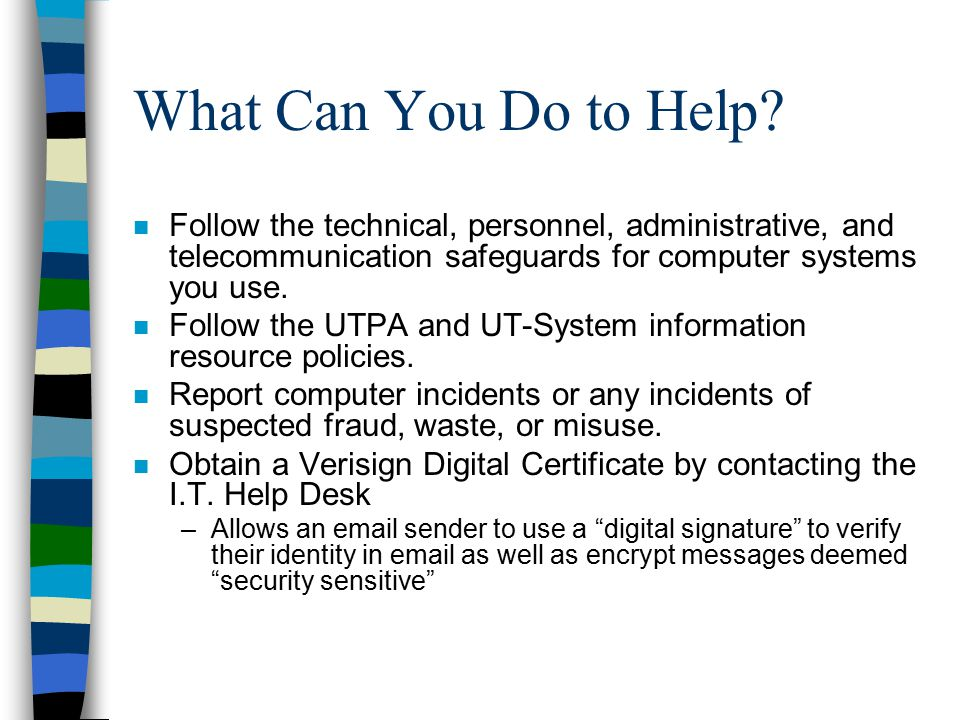 What Can You Do to Help Follow the technical, personnel, administrative, and telecommunication safeguards for computer systems you use.
