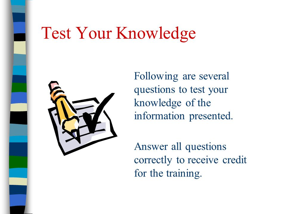 Test Your Knowledge Following are several questions to test your knowledge of the information presented.