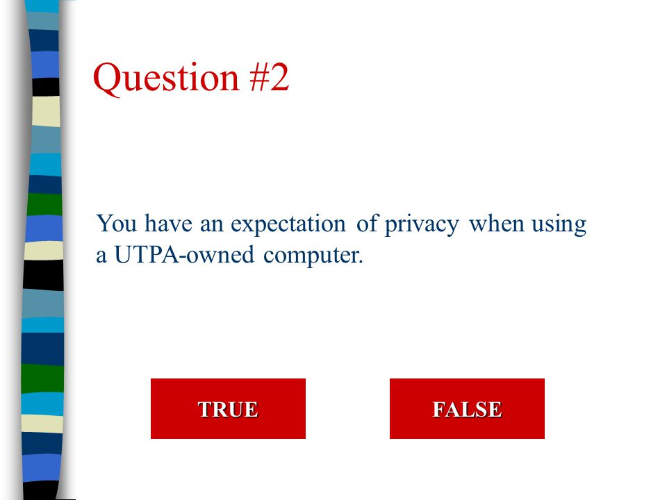 Question #2 You have an expectation of privacy when using a UTPA-owned computer. TRUE FALSE