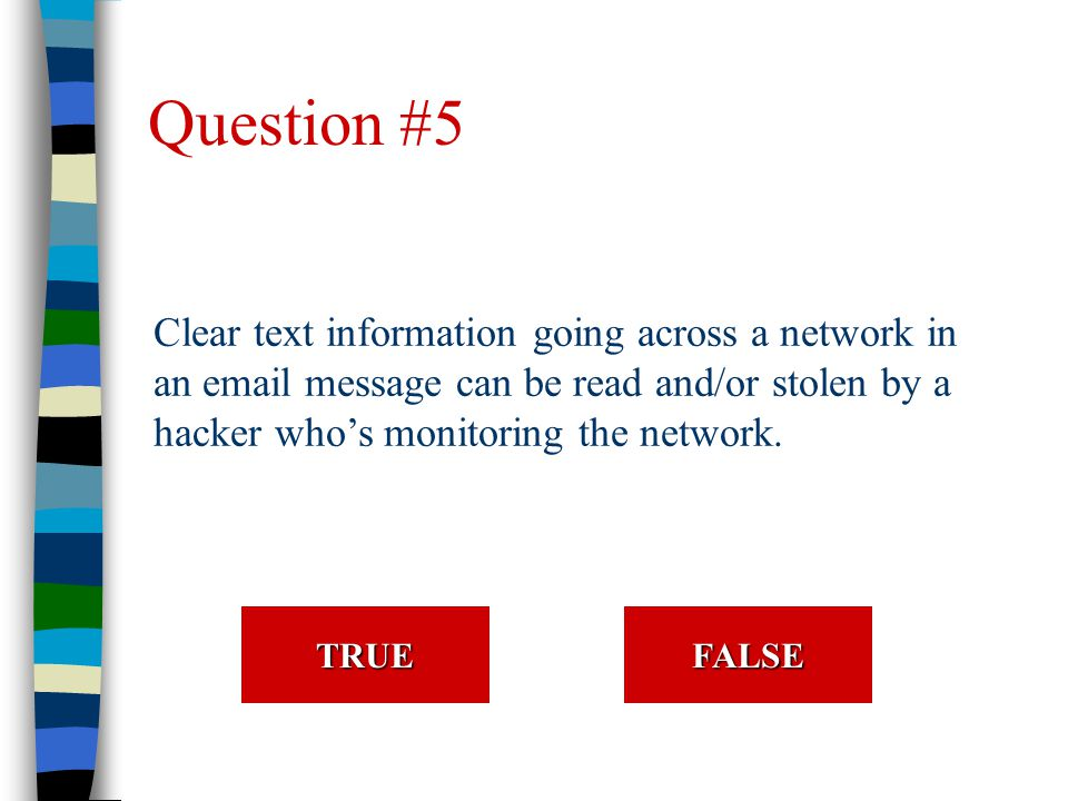 Question #5 Clear text information going across a network in an email message can be read and/or stolen by a hacker who's monitoring the network.