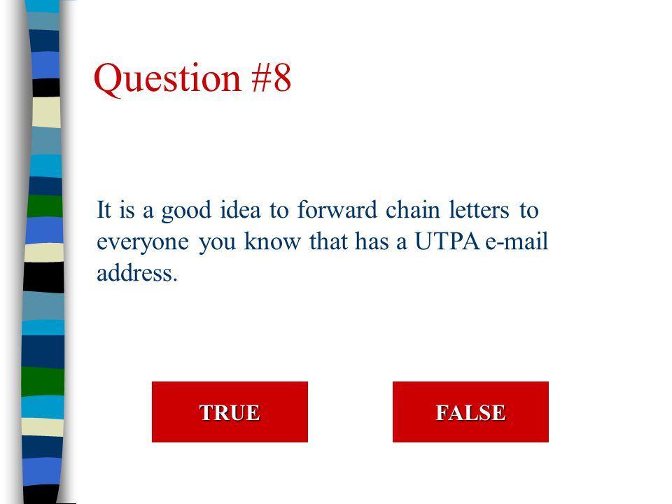 Question #8 It is a good idea to forward chain letters to everyone you know that has a UTPA e-mail address.