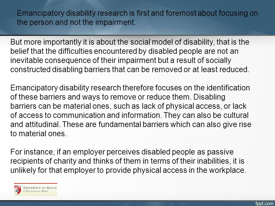 Emancipatory disability research is first and foremost about focusing on the person and not the impairment.