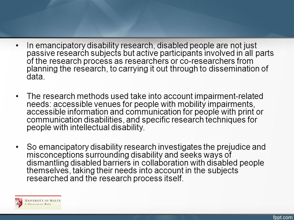 In emancipatory disability research, disabled people are not just passive research subjects but active participants involved in all parts of the research process as researchers or co-researchers from planning the research, to carrying it out through to dissemination of data.
