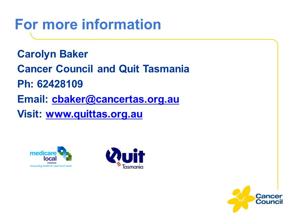 For more information Carolyn Baker Cancer Council and Quit Tasmania Ph: 62428109 Email: cbaker@cancertas.org.au Visit: www.quittas.org.au