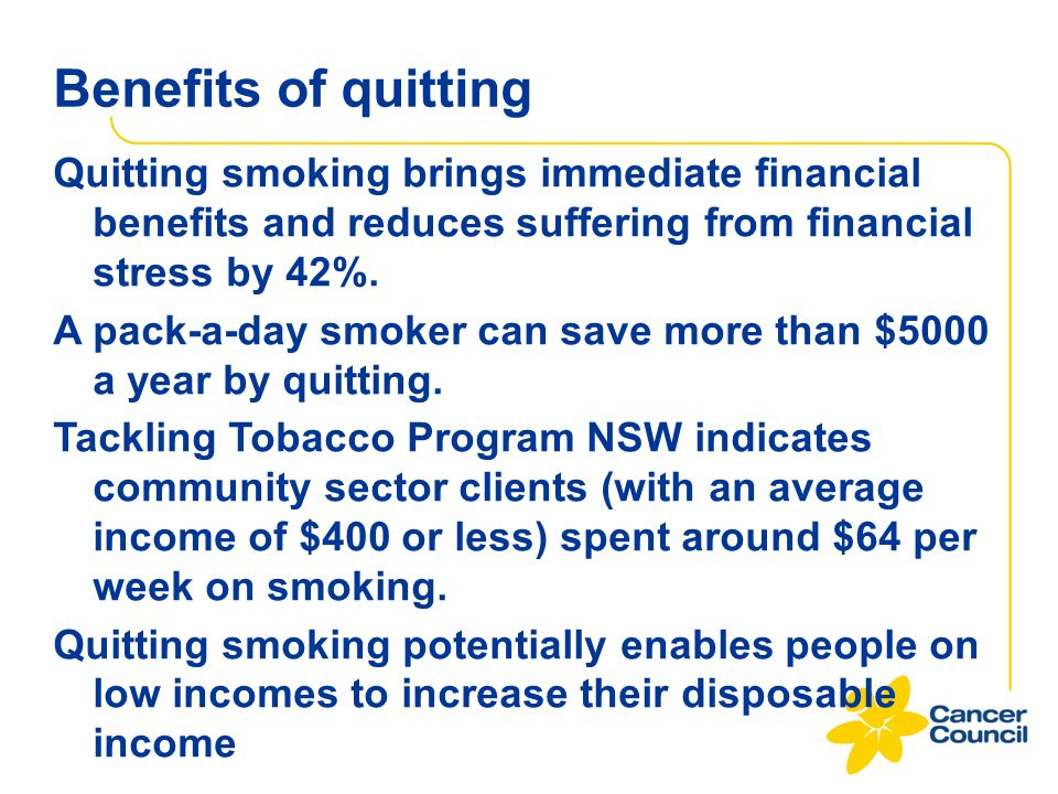 Benefits of quitting Quitting smoking brings immediate financial benefits and reduces suffering from financial stress by 42%.