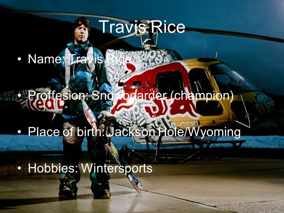 Travis Rice Name: Travis Rice Proffesion: Snowboarder (champion)