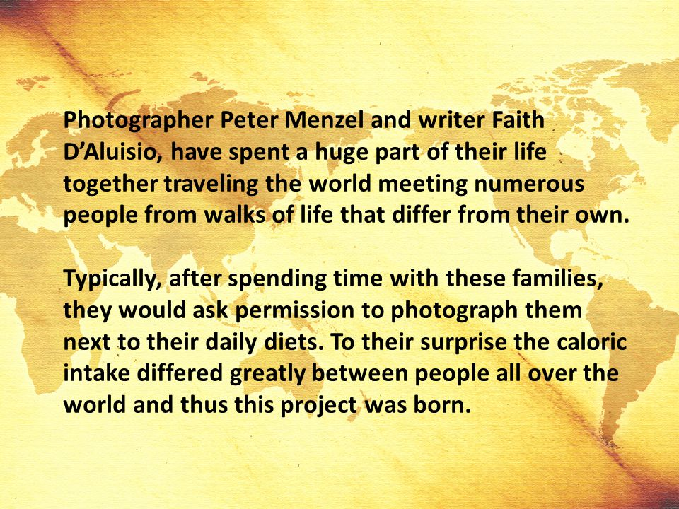 Photographer Peter Menzel and writer Faith D'Aluisio, have spent a huge part of their life together traveling the world meeting numerous people from walks of life that differ from their own.