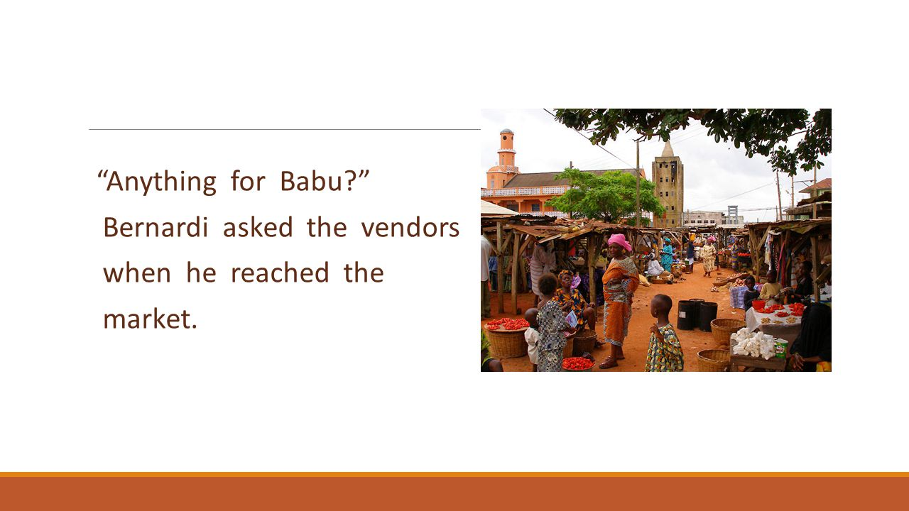 Anything for Babu Bernardi asked the vendors when he reached the market.