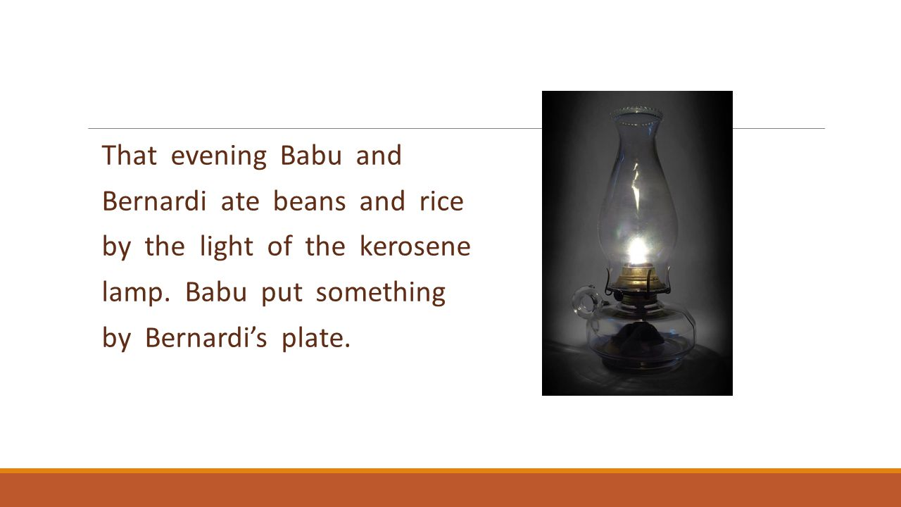 That evening Babu and Bernardi ate beans and rice. by the light of the kerosene. lamp. Babu put something.