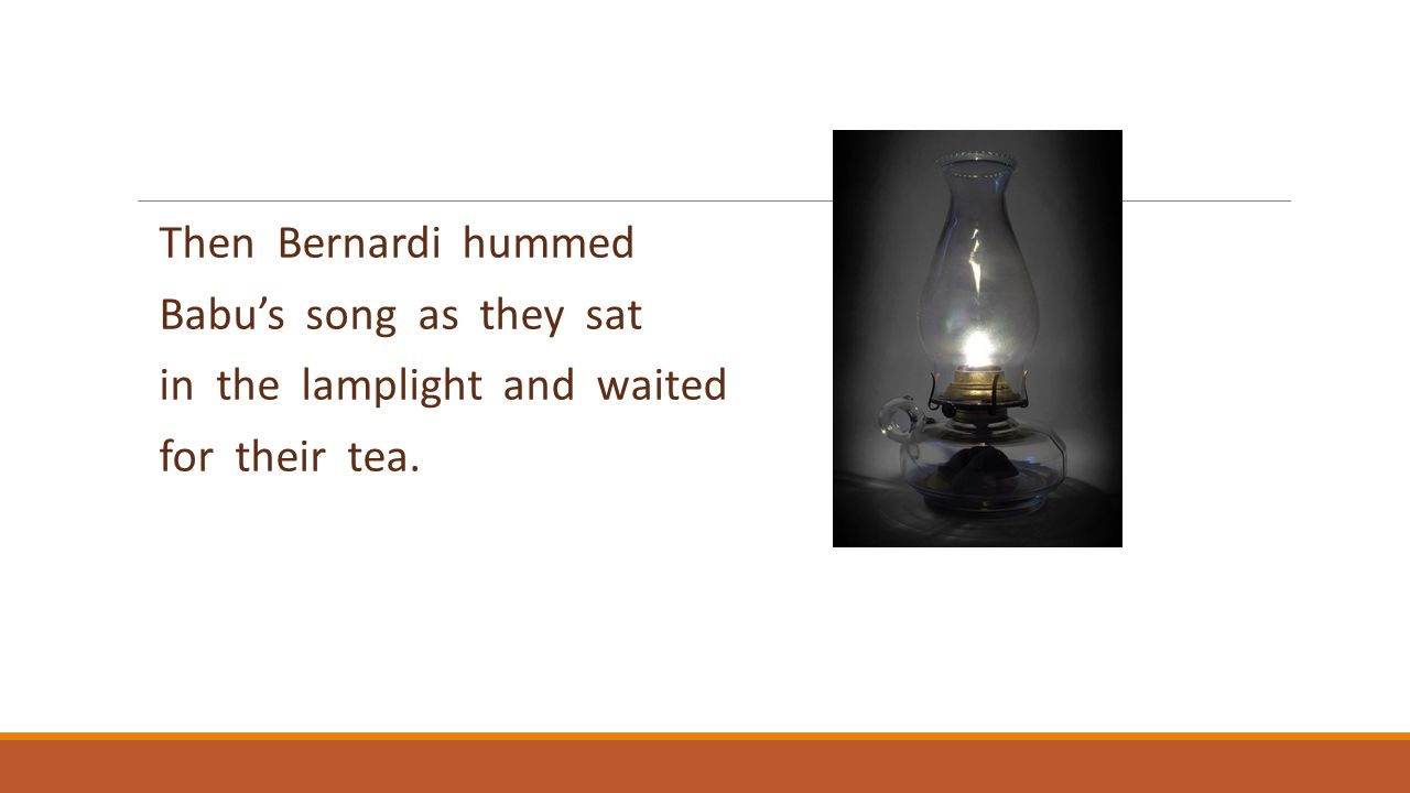 Then Bernardi hummed Babu's song as they sat in the lamplight and waited for their tea.