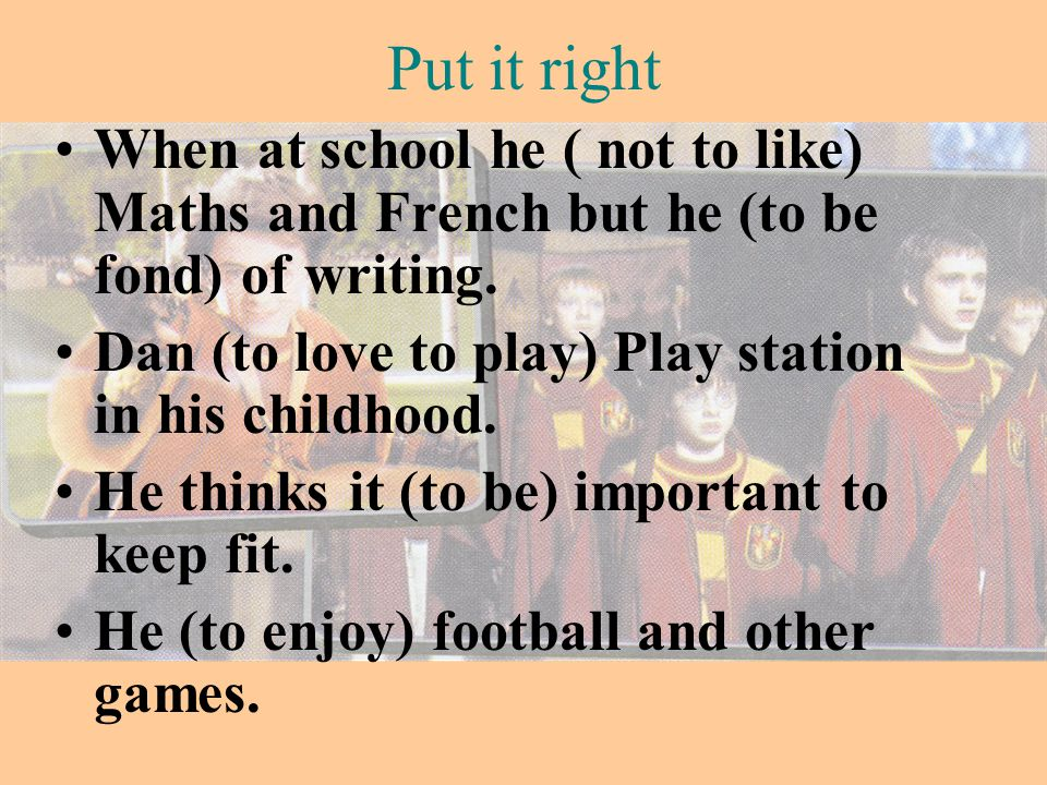 Put it right When at school he ( not to like) Maths and French but he (to be fond) of writing. Dan (to love to play) Play station in his childhood.