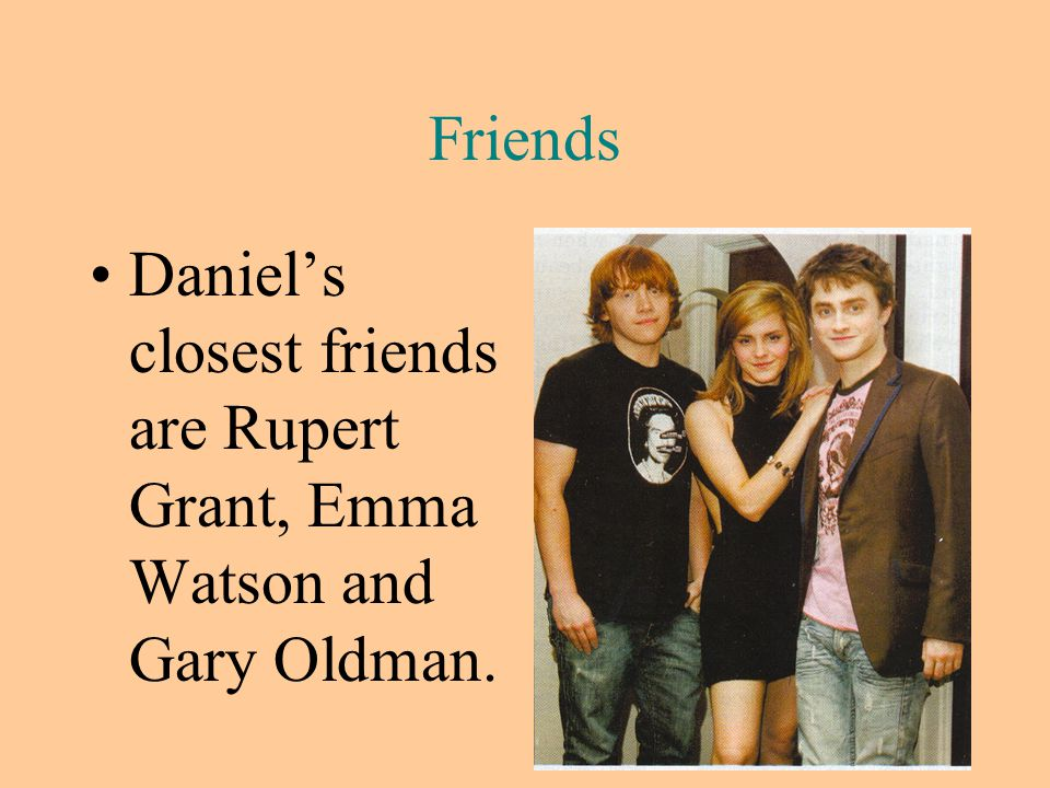 Friends Daniel's closest friends are Rupert Grant, Emma Watson and Gary Oldman.