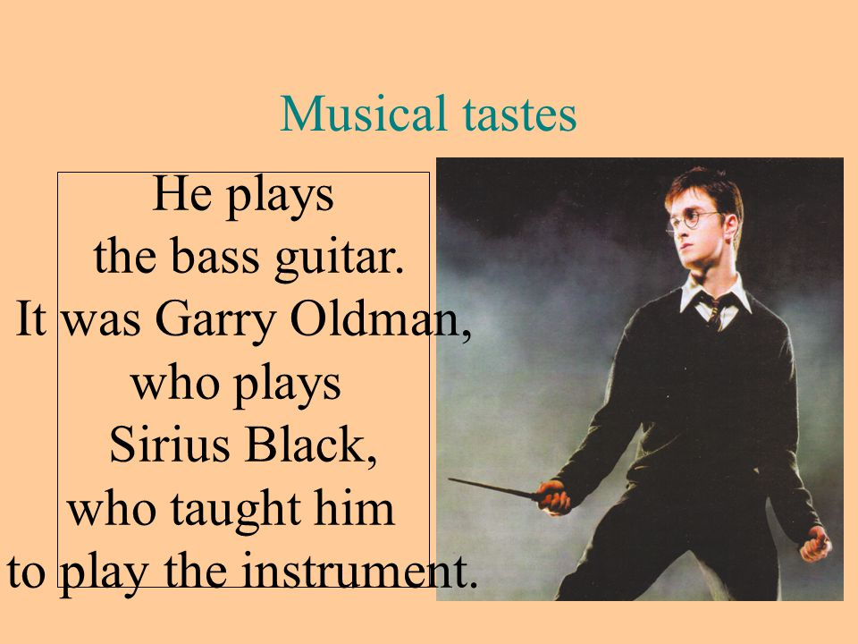 Musical tastes He plays the bass guitar. It was Garry Oldman,